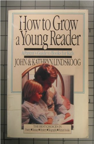 How to Grow a Young Reader: A Parent's Guide to Books for Kids - John Lindskoog; Kathryn Lindskoog