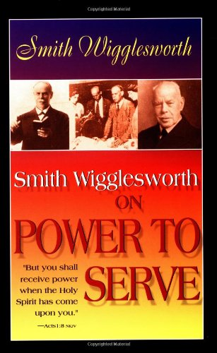 Smith Wigglesworth on Power to Serve - Smith Wigglesworth