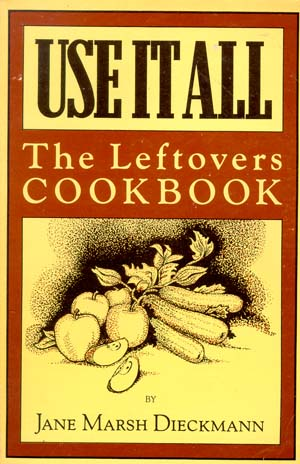 Use it All: Leftovers Cook Book - Jane Marsh Dieckmann