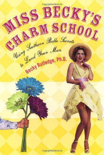 Miss Becky's Charm School: Using Southern Belle Secrets to Land Your Man - Becky Rutledge