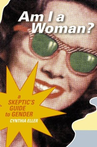 Am I a Woman? A Skeptic's Guide to Gender - Cynthia Eller