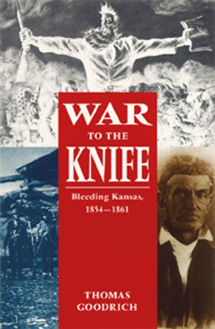 War to the Knife: Bleeding Kansas, 1854-1861 - Thomas Goodrich
