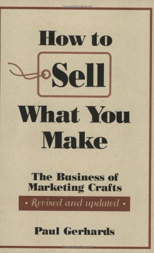 How to Sell What You Make: The Business of Marketing Crafts, Revised and Updated (How-To Guides) - Paul Gerhards