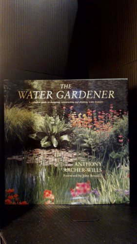 The Water Gardener: A Complete Guide to Designing, Constructing and Planting Water Features - Anthony Archer-Wills