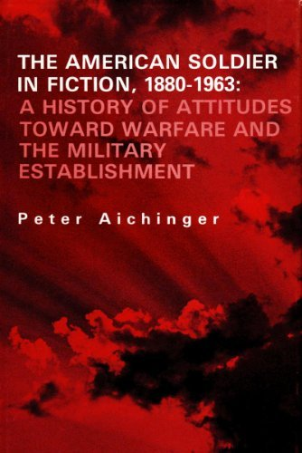The American Soldier in Fiction, 1880-1963: A History of Attitudes Toward Warfare and the Military Establishment - Peter Aichinger