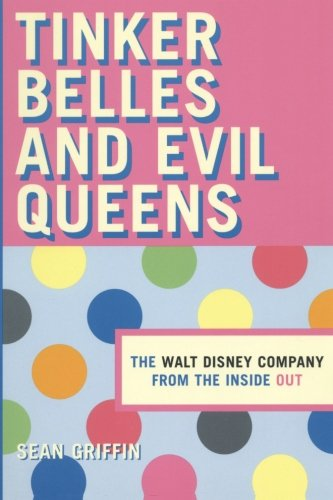 Tinker Belles and Evil Queens: The Walt Disney Company from the Inside Out - Sean P. Griffin
