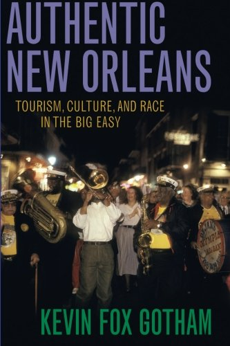Authentic New Orleans: Tourism, Culture, and Race in the Big Easy - Kevin Gotham