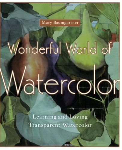 Wonderful World of Watercolor: Learning and Loving Transparent Watercolor - Mary Baumgartner