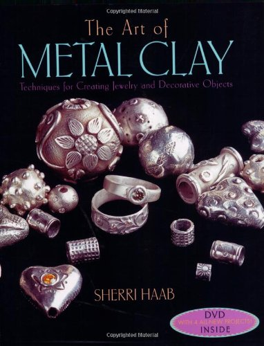 The Art of Metal Clay (With Dvd): Techniques for Creating Jewelry and Decorative Objects - Sherri Haab