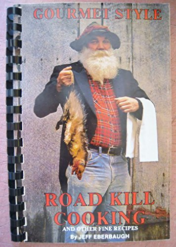 Gourmet Style Road Kill Cooking and Other Fine Recipes - Jeff Eberbaugh