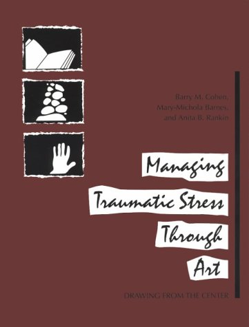 Managing Traumatic Stress Through Art: Drawing from the Center - Barry M. Cohen, Mary-Michola Barnes, Anita B. Rankin