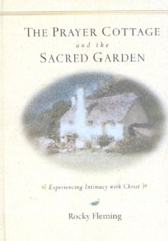 The Prayer Cottage and the Sacred Garden: Experiencing Intimacy with Christ - Rocky Fleming