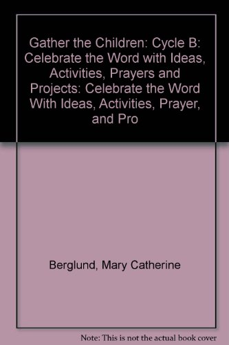 Gather the Children: Celebrate the Word With Ideas, Activities, Prayer, and Projects / Cycle B - Mary C. Berglund