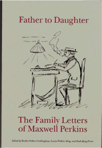 Father to Daughter: The Family Letters of Maxwell Perkins - Bertha Perkins Frothingham; Louise Perkins King; Ruth King Porter