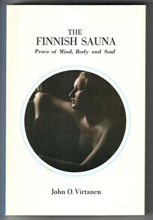 The Finnish sauna: Peace of mind, body, and soul : a modern guide to sauna usage, planning, and building for full sauna enjoyment - John O Virtanen