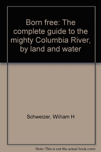 Born free: The complete guide to the mighty Columbia River, by land and water - William H Schweizer
