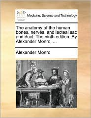 The Anatomy of the Human Bones, Nerves, and Lacteal Sac and Duct. the Ninth Edition. by Alexander Monro, ...