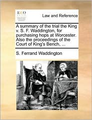 A Summary of the Trial the King V. S. F. Waddington, for Purchasing Hops at Worcester. Also the Proceedings of the Court of King's Bench, ...