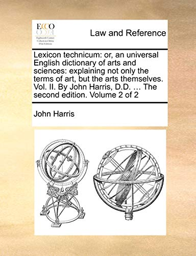 Lexicon Technicum: Or, an Universal English Dictionary of Arts and Sciences: Explaining Not Only the Terms of Art, But the Arts Themselves. Vol. II. by John Harris, D.D. . the Second Edition. Volume 2 of 2 - John Harris