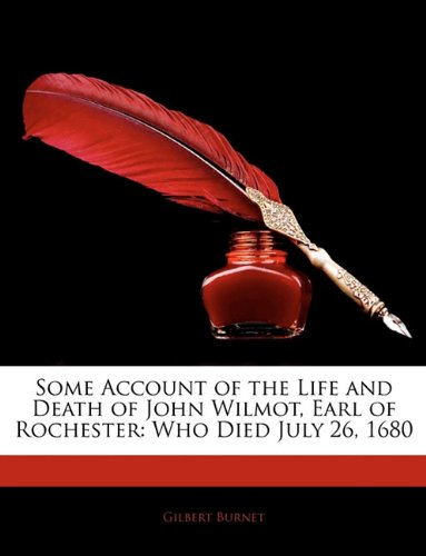 Some Account of the Life and Death of John Wilmot, Earl of Rochester: Who Died July 26, 1680 - Gilbert Burnet