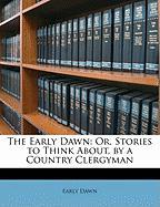 The Early Dawn: Or, Stories to Think About, by a Country Clergyman - Dawn, Early