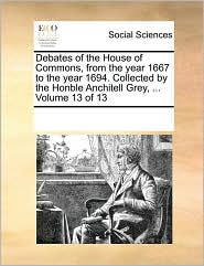 Debates of the House of Commons, from the Year 1667 to the Year 1694. Collected by the Honble Anchitell Grey, ... Volume 13 of 13