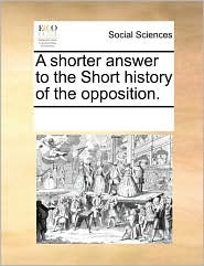 A Shorter Answer to the Short History of the Opposition.