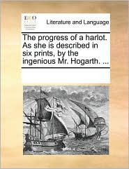 The Progress of a Harlot. as She Is Described in Six Prints, by the Ingenious Mr. Hogarth. ...