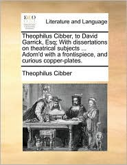Theophilus Cibber, to David Garrick, Esq; With Dissertations on Theatrical Subjects ... Adorn'd with a Frontispiece, and Curious Copper-Plates.