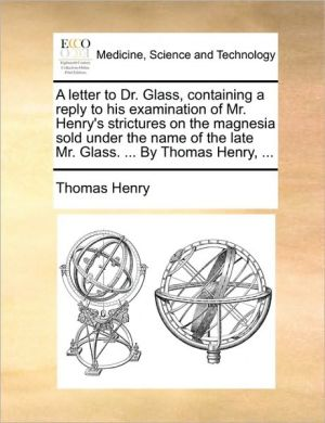 A  Letter to Dr. Glass, Containing a Reply to His Examination of Mr. Henry's Strictures on the Magnesia Sold Under the Name of the Late Mr. Glass. ..