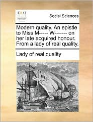 Modern Quality. an Epistle to Miss M----- W------- On Her Late Acquired Honour. from a Lady of Real Quality.
