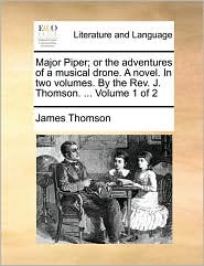 Major Piper; Or the Adventures of a Musical Drone. a Novel. in Two Volumes. by the REV. J. Thomson. ... Volume 1 of 2