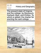 The Present State of Virginia, and the College: By Messieurs Hartwell, Blair, and Chilton. to Which Is Added, the Charter for Erecting the Said Colleg - Multiple Contributors, See Notes