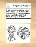 A  Charge Delivered to the Clergy of the Diocese of Durham; At the Ordinary Visitation of That Diocese, in the Year M DCC XCVII. by Shute, Bishop of - Multiple Contributors, See Notes