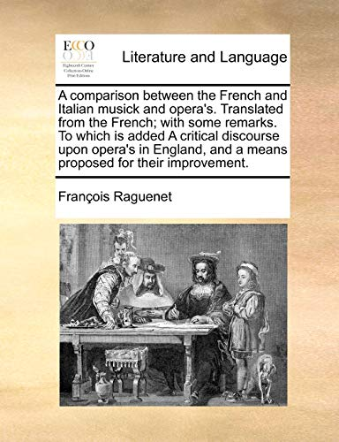 A comparison between the French and Italian musick and opera's. Translated from the French; with some remarks. To which is added A critical discourse . and a means proposed for their improvement. - Raguenet, François
