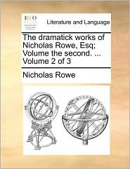 The Dramatick Works of Nicholas Rowe, Esq; Volume the Second. ... Volume 2 of 3