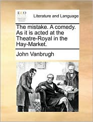 The Mistake. a Comedy. as It Is Acted at the Theatre-Royal in the Hay-Market.