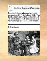 Practical Observations on Venereal Complaints. by F. Swediaur, M.D. the Third Edition, Corrected and Enlarged. to Which Are Added, an Account of a New