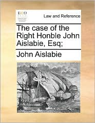 The Case of the Right Honble John Aislabie, Esq;
