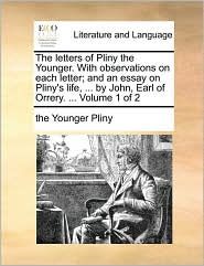 The Letters of Pliny the Younger. with Observations on Each Letter; And an Essay on Pliny's Life, ... by John, Earl of Orrery. ... Volume 1 of 2