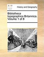 Bibliotheca Topographica Britannica. Volume 1 of 8 - Multiple Contributors