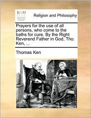 Prayers for the Use of All Persons, Who Come to the Baths for Cure. by the Right Reverend Father in God, Tho. Ken, ...