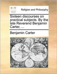 Sixteen Discourses on Practical Subjects. by the Late Reverend Benjamin Carter, ...