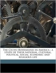 The Cechs (Bohemians) in America: A Study of Their National, Cultural, Political, Social, Economic and Religious Life