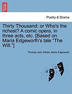 "Thirty Thousand; Or Who's the Richest? a Comic Opera, in Three Acts, Etc. [Based on Maria Edgeworth's Tale ""The Will.""]"
