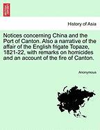 Notices Concerning China and the Port of Canton. Also a Narrative of the Affair of the English Frigate Topaze, 1821-22, with Remarks on Homicides and