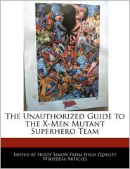 The Unauthorized Guide to the X-Men Mutant Superhero Team