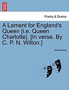 A Lament for England's Queen [I.E. Queen Charlotte]. [In Verse. by C. P. N. Wilton.]