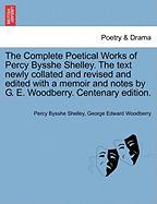 The Complete Poetical Works of Percy Bysshe Shelley. the Text Newly Collated and Revised and Edited with a Memoir and Notes by G. E. Woodberry. Centen