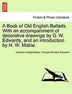 A Book of Old English Ballads. with an Accompaniment of Decorative Drawings by G. W. Edwards, and an Introduction by H. W. Mabie.